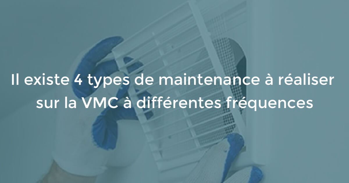 Il existe 4 types de maintenance à réaliser sur la VMC à différentes fréquences